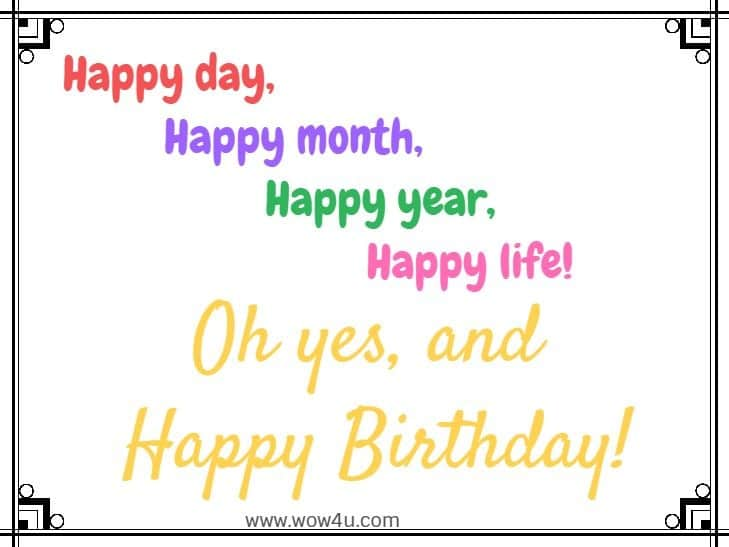 Happy day, happy month, happy year, happy life! Oh yes, and Happy Birthday!
