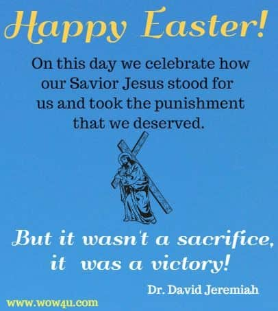 Happy Easter! On this day we celebrate how our Savior Jesus stood for  us and took the punishment that we deserved. But it wasn't a sacrifice, it  was a victory! Dr. David Jeremiah