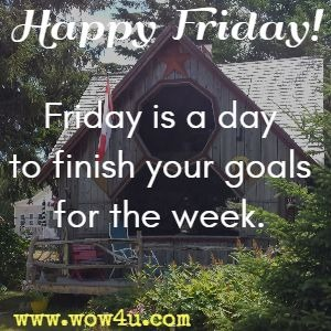 Happy Friday!  Friday is a day to finish your goals for the week.