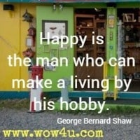 Happy is the man who can make a living by his hobby. George Bernard Shaw