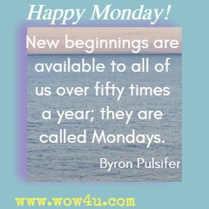 New beginnings are available to all of us over fifty times a year; they are called Mondays. Byron Pulsifer