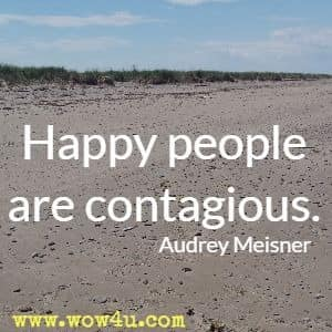 Happy people are contagious. Audrey Meisner