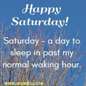 Happy Saturday!  Saturday - a day to sleep in past my normal waking hour.