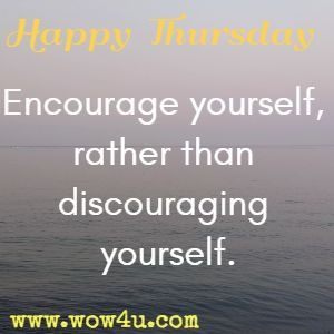 Happy Thursday.  Encourage yourself, rather than discouraging yourself.