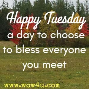 Happy Tuesday a day to choose to bless everyone you meet