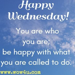 Happy Wednesday! You are who you are; be happy with what you are called to do.