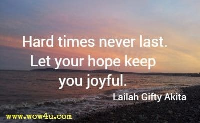 Hard times never last. Let your hope keep you joyful. Lailah Gifty Akita