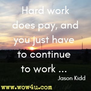 Hard work does pay, and you just have to continue to work ... Jason Kidd