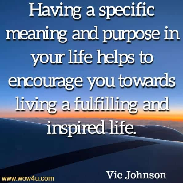 Having a specific meaning and purpose in your life helps to encourage  you towards living a fulfilling and inspired life. Vic Johnson, Goal Setting