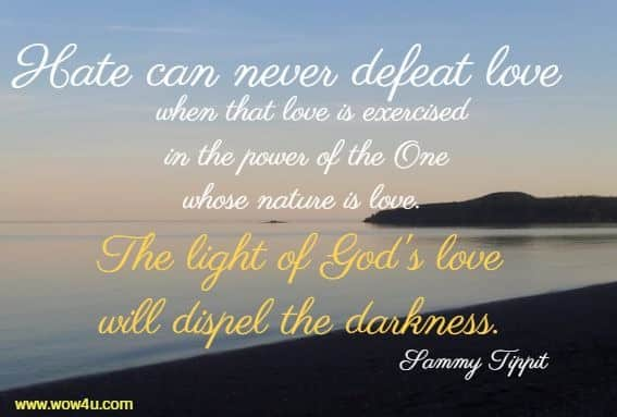 Hate can never defeat love when that love is exercised in the power of the One whose nature is love.  The light of God's love will dispel the darkness. Sammy Tippit