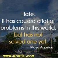 Hate, it has caused a lot of problems in this world, but has not solved one yet. Maya Angelou
