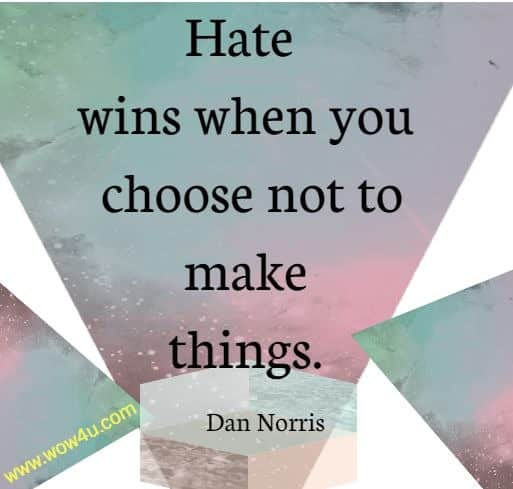 Hate wins when you choose not to make things. Dan Norris