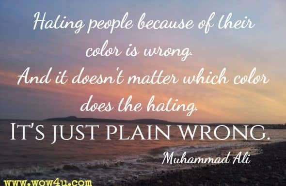 Hating people because of their color is wrong. And it doesn't matter which color does the hating. It's just plain wrong. Muhammad Ali