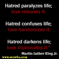 Hatred paralyzes life; love releases it. Hatred confuses life; love harmonizes it. Hatred darkens life; love illuminates it.  Martin Luther King Jr.