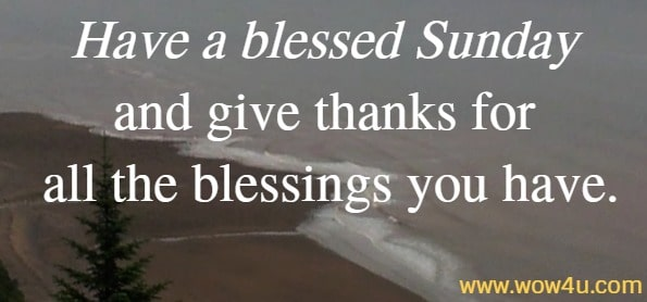 Have a blessed Sunday and give thanks for all the blessings you have.