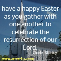have a happy Easter as you gather with one another to celebrate the resurrection of our Lord. Charles Stanley