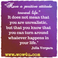 Have a positive attitude toward life.   It does not mean that you are unrealistic,  but that you know that you can turn around whatever happens in your life.