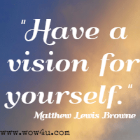 Have a vision for yourself.  Matthew Lewis Browne