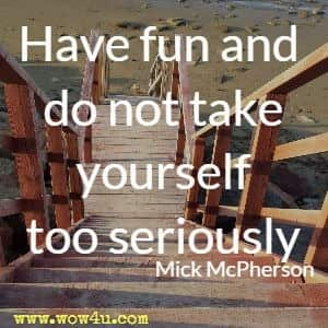 Have fun and do not take yourself too seriously.  Mick McPherson