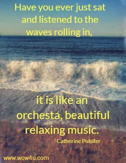 Have you ever just sat and listened to the waves rolling in, it is like an  orchesta, beautiful relaxing music. Catherine Pulsifer