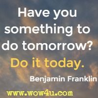 Have you something to do tomorrow? Do it today. Benjamin Franklin
