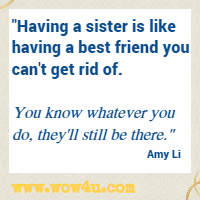 Having a sister is like having a best friend you can't get rid of. You know whatever you do, they'll still be there. Amy Li