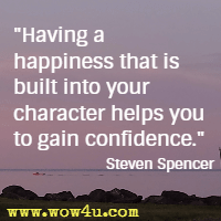 Having a happiness that is built into your character helps you to gain confidence. Steven Spencer