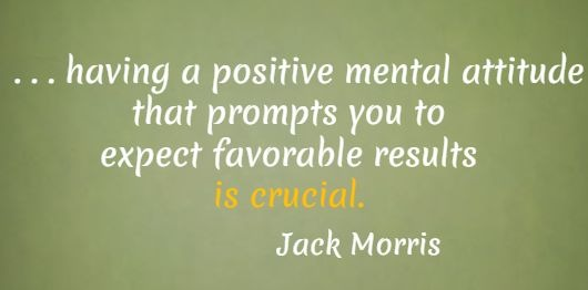 . . . having a positive mental attitude that prompts you to expect favorable results is crucial.  Jack Morris