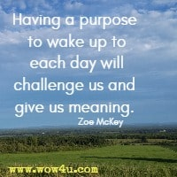 Having a purpose to wake up to each day will challenge us and give us meaning. Zoe McKey