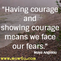 Having courage and showing courage means we face our fears. Maya Angelou