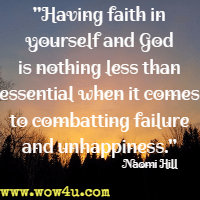 Having faith in yourself and God is nothing less than essential when it comes to combatting failure and unhappiness. Naomi Hill