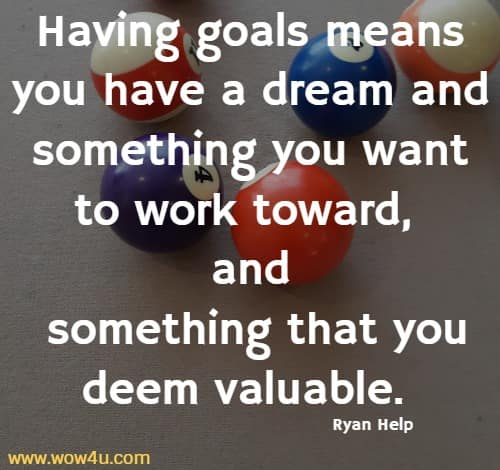 Having goals means you have a dream and something you want to  work toward, and something that you deem valuable. Ryan Help