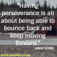 Having perseverance is all about being able to bounce back and keep moving forward. Jason Scotts