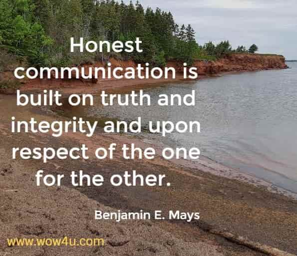 Honest communication is built on truth and integrity and upon respect of the one for the other.  Benjamin E. Mays