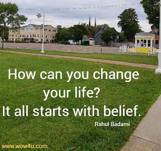How can you change your life? It all starts with belief.    Rahul Badami