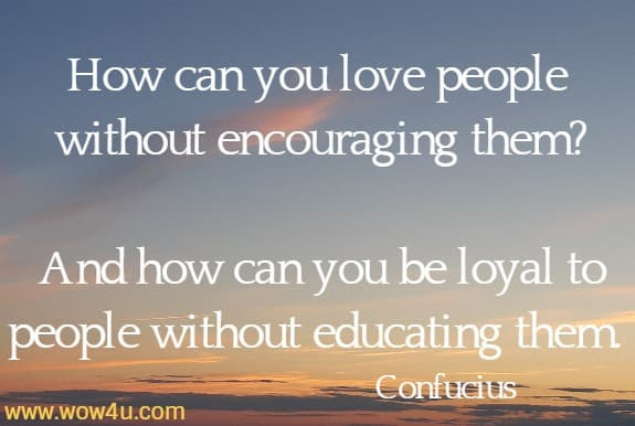 How can you love people without encouraging them?  And how can you be loyal to people without educating them. Confucius