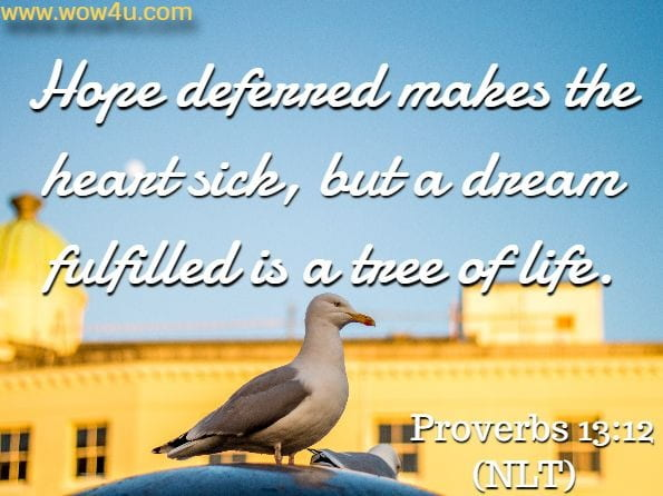 Hope deferred makes the heart sick, but a dream fulfilled is a tree of life. Proverbs 13:12 (NLT)