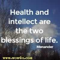Health and intellect are the two blessings of life. Menander