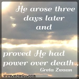 He arose three days later and proved He had power over death . . . Greta Zwaan