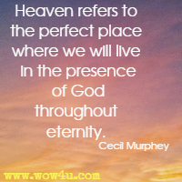 Heaven refers to the perfect place where we will live in the presence of God throughout eternity. Cecil Murphey