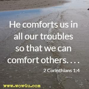 He comforts us in all our troubles so that we can comfort others. . . . 2 Corinthians 1:4