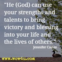 He (God) can use your strengths and talents to bring victory and blessing into your life and the lives of others. Jennifer Carter