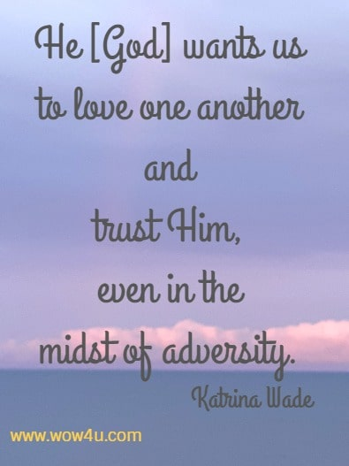 He [God] wants us to love one another and trust Him, even in the midst of adversity.   Katrina Wade