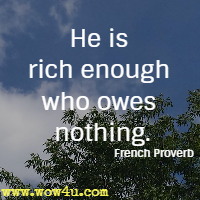 He is rich enough who owes nothing. French Proverb