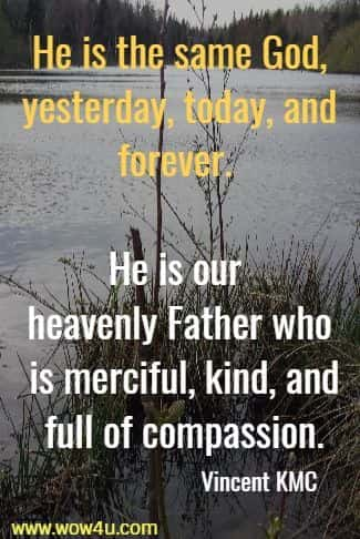 He is the same God, yesterday, today, and forever.  He is our heavenly Father who is merciful, kind, and full of compassion.  Vincent KMC