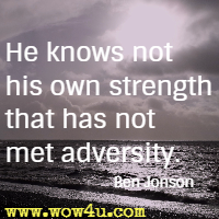He knows not his own strength that has not met adversity.  Ben Jonson