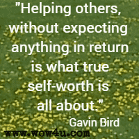 Helping others, without expecting anything in return is what true self-worth is all about. Gavin Bird