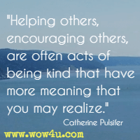 Helping others, encouraging others, are often acts of being kind that have more meaning that you may realize. Catherine Pulsifer