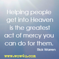 Helping people get into Heaven is the greatest act of mercy you can do for them. Rick Warren