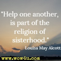 Help one another, is part of the religion of sisterhood. Louisa May Alcott